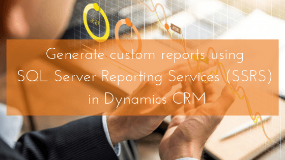 Generate custom reports using SSRS in Dynamics CRM