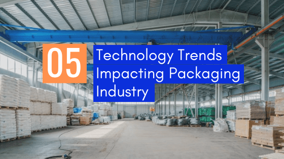 5 technology trends impacting packaging industry