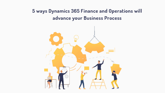 5 ways Dynamics 365 Finance Operations will advance your business process 1